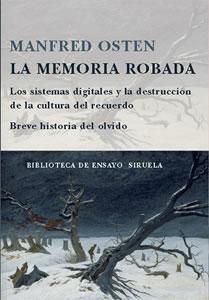 La memoria robada : Los sistemas digitales y la destrucción de la cultura del recuerdo : Breve historia del olvido / Manfred Osten